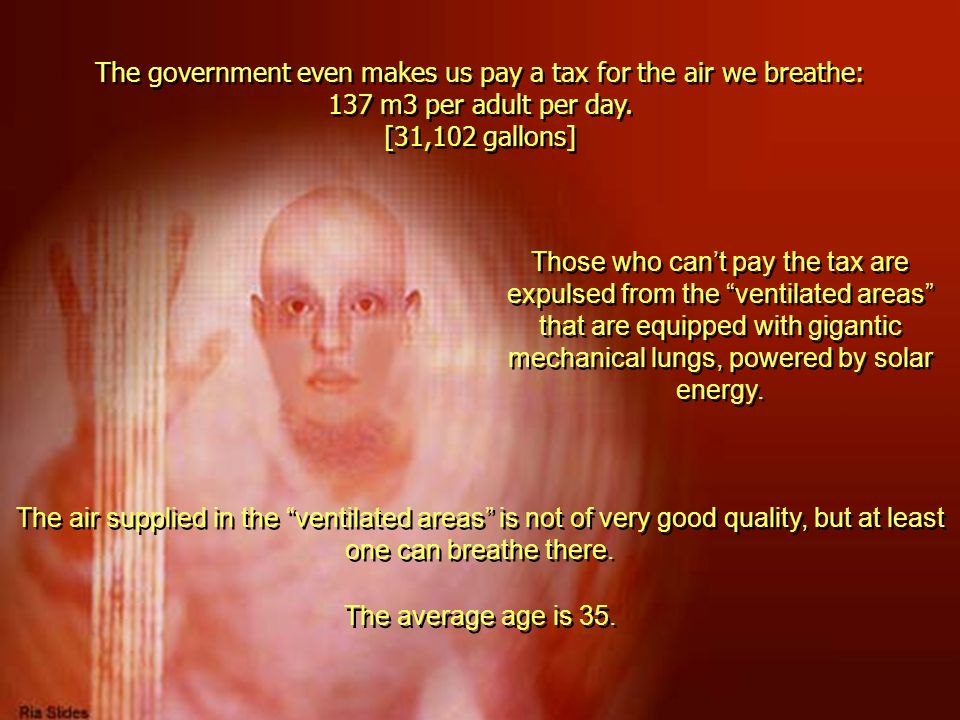 The government even makes us pay a tax for the air we breathe: 137 m3 per adult per day. [31,102 gallons]